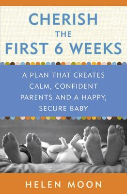 Cherish the First Six Weeks: A Plan That Creates Calm, Confident Parents and a Happy, Secure Baby - Moon, Helen