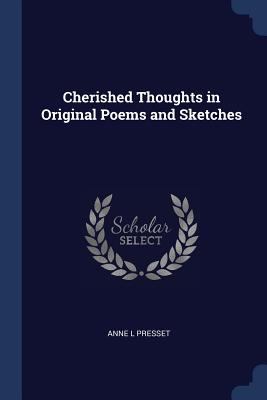 Cherished Thoughts in Original Poems and Sketches - Presset, Anne L