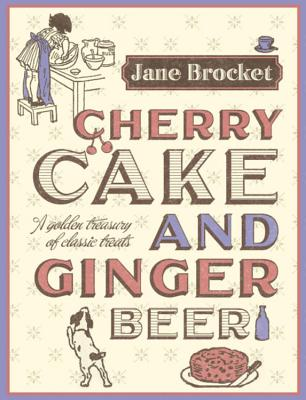 Cherry Cake and Ginger Beer: A Golden Treasury of Classic Treats - Brocket, Jane