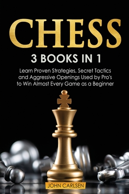 Chess: 3 Books in 1: Learn Proven Strategies, Secret Tacticts and Aggressive Openings Used by Pro's to Win Almost Every Game as a Beginner - Carlsen, John