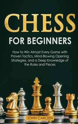 Chess for Beginners: How to Win Almost Every Game with Proven Tactics, Mind-Blowing Opening Strategies, and a Deep Knowledge of the Rules and Pieces - Carlsen, John