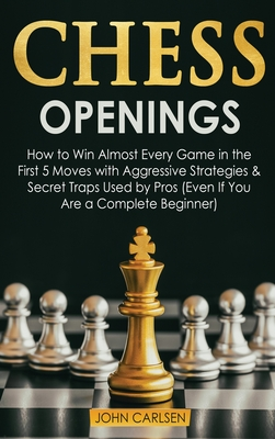 Chess Openings: How to Win Almost Every Game in the First 5 Moves with Aggressive Strategies & Secret Traps Used by Pros (Even If You Are a Complete Beginner) - Carlsen, John