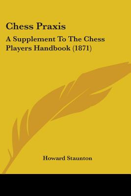 Chess Praxis: A Supplement to the Chess Players Handbook (1871) - Staunton, Howard