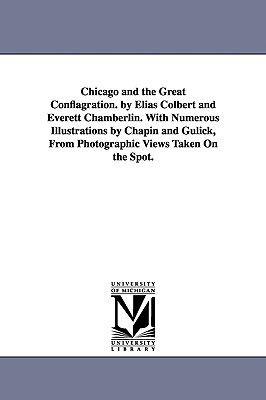 Chicago and the Great Conflagration. by Elias Colbert and Everett Chamberlin. with Numerous Illustrations by Chapin and Gulick, from Photographic Views Taken on the Spot. - Colbert, Elias