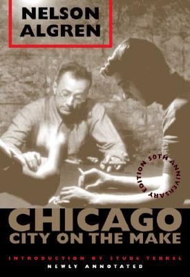 Chicago: City on the Make: 50th Anniversary Edition, Newly Annotated - Algren, Nelson, and Terkel, Studs (Introduction by), and Schmittgens, David (Text by)