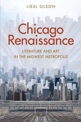 Chicago Renaissance: Literature and Art in the Midwest Metropolis - Olson, Liesl