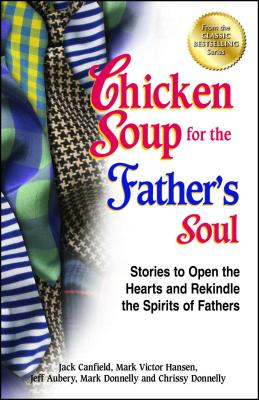 Chicken Soup for the Father's Soul: Stories to Open the Hearts and Rekindle the Spirits of Fathers - Canfield, Jack, and Hansen, Mark Victor, and Aubery, Jeff