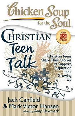 Chicken Soup for the Soul: Christian Teen Talk: Christian Teens Share Their Stories of Support, Inspiration and Growing Up - Canfield, Jack