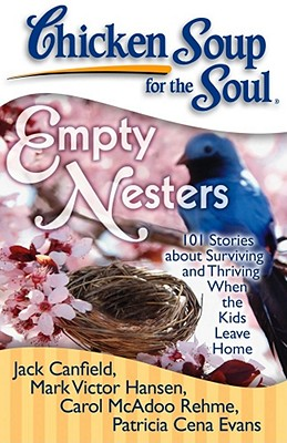 Chicken Soup for the Soul: Empty Nesters: 101 Stories about Surviving and Thriving When the Kids Leave Home - Canfield, Jack, and Hansen, Mark Victor, and Evans, Patricia Cena