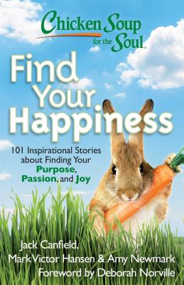 Chicken Soup for the Soul: Find Your Happiness: 101 Inspirational Stories about Finding Your Purpose, Passion, and Joy - Canfield, Jack, and Hansen, Mark Victor, and Newmark, Amy