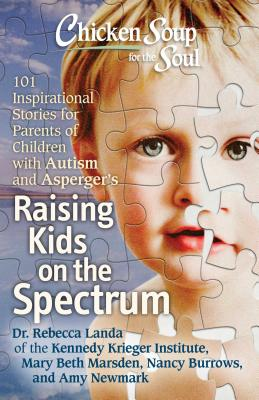 Chicken Soup for the Soul: Raising Kids on the Spectrum: 101 Inspirational Stories for Parents of Children with Autism and Asperger's - Landa, Rebecca, and Marsden, Mary Beth, and Burrows, Nancy