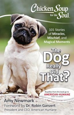Chicken Soup for the Soul: The Dog Really Did That?: 101 Stories of Miracles, Mischief and Magical Moments - Newmark, Amy, and Ganzert, Robin, PH D (Foreword by)