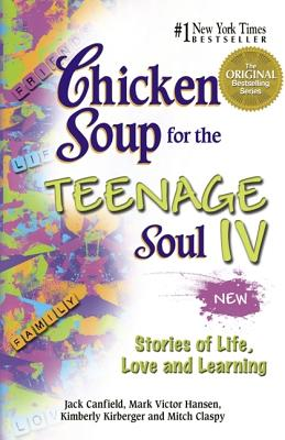 Chicken Soup for the Teenage Soul IV: More Stories of Life, Love and Learning - Canfield, Jack, and Hansen, Mark Victor, and Kirberger, Kimberly