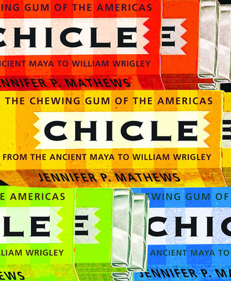 Chicle: The Chewing Gum of the Americas, from the Ancient Maya to William Wrigley - Mathews, Jennifer P