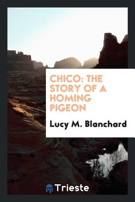 Chico: The Story of a Homing Pigeon - Blanchard, Lucy M