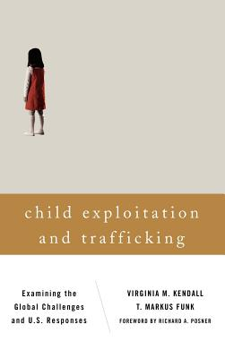 Child Exploitation and Trafficking: Examining the Global Challenges and U.S. Responses - Kendall, Virginia M., and Funk, T. Markus, and Posner, Richard A. (Foreword by)