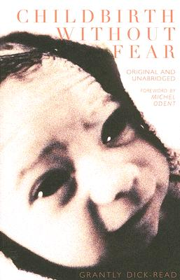 Childbirth Without Fear: The Principles and Practice of Natural Childbirth - Dick-Read, Grantly