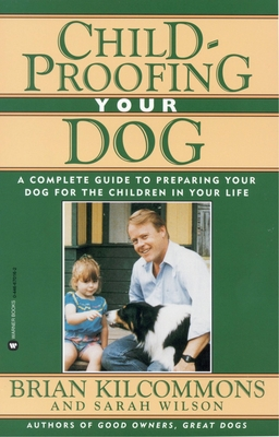 Childproofing Your Dog: A Complete Guide to Preparing Your Dog for the Children in Your Life - Kilcommons, Brian, and Wilson, Sarah, Ms., RN, Msn