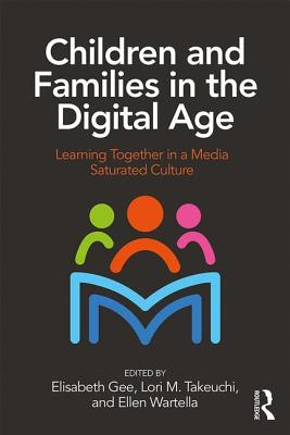 Children and Families in the Digital Age: Learning Together in a Media Saturated Culture - Gee, Elisabeth (Editor), and Takeuchi, Lori (Editor), and Wartella, Ellen (Editor)
