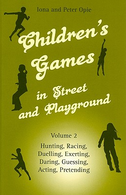 Children's Games in Street and Playground, Volume 2: Hunting, Racing, Duelling, Exerting, Daring, Guessing, Acting, Pretending - Opie, Iona