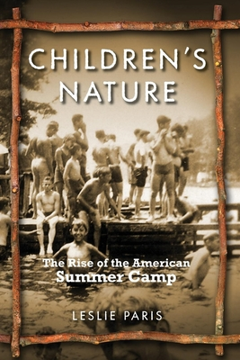 Children's Nature: The Rise of the American Summer Camp - Paris, Leslie, Professor