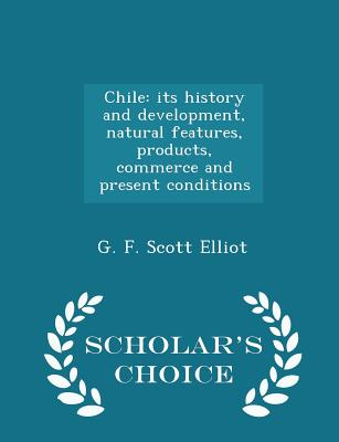 Chile: Its History and Development, Natural Features, Products, Commerce and Present Conditions - Scholar's Choice Edition - Elliot, G F Scott