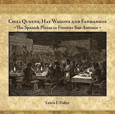 Chili Queens, Hay Wagons and Fandangos: The Spanish Plazas in Frontier San Antonio - Fisher, Lewis F