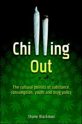Chilling Out: The Cultural Politics of Substance Consumption, Youth and Drug Policy - Blackman, Shane