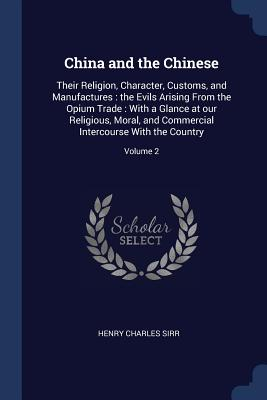 China and the Chinese: Their Religion, Character, Customs, and Manufactures: The Evils Arising from the Opium Trade: With a Glance at Our Religious, Moral, and Commercial Intercourse with the Country; Volume 2 - Sirr, Henry Charles