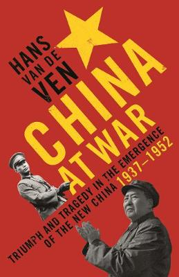 China at War: Triumph and Tragedy in the Emergence of the New China 1937-1952 - Van de Ven, Hans J.