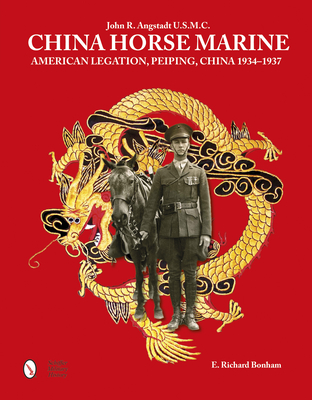 China Horse Marine: John R. Angstadt U.S.M.C. American Legation, Peiping China, 1934-1937 - Bonham, E Richard
