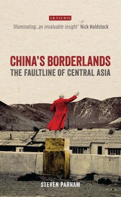 China's Borderlands: The Faultline of Central Asia - Parham, Steven