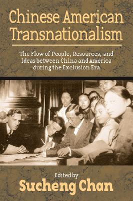 Chinese American Transnationalism: The Flow of People, Resources, and Ideas Between China and America During the Exclusion Era - Chan, Sucheng