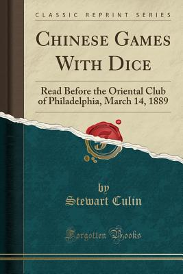 Chinese Games with Dice: Read Before the Oriental Club of Philadelphia, March 14, 1889 (Classic Reprint) - Culin, Stewart