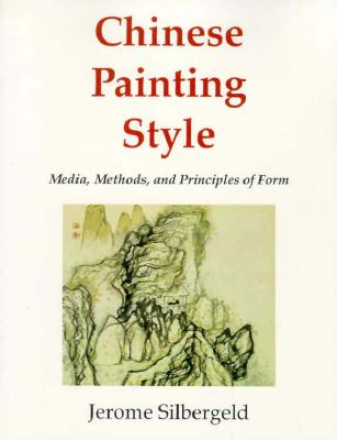 Chinese Painting Style: Media, Methods, and Principles of Form - Silbergeld, Jerome