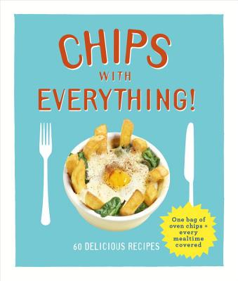 Chips with Everything: one bag of oven chips = every mealtime covered - 60 delicious recipes - Smart, Denise