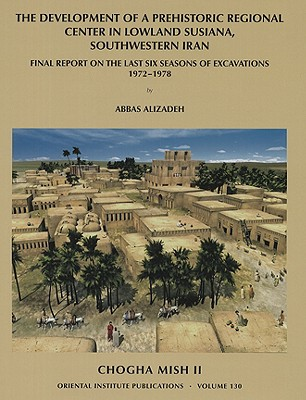 Chogha Mish II: The Development of a Prehistoric Regional Center in Lowland Susiana, Southwestern Iran - Alizadeh, Abbas