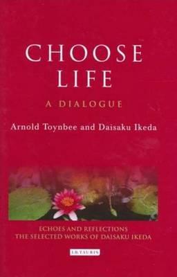 Choose Life: A Dialogue - Toynbee, Arnold, and Ikeda, Daisaku