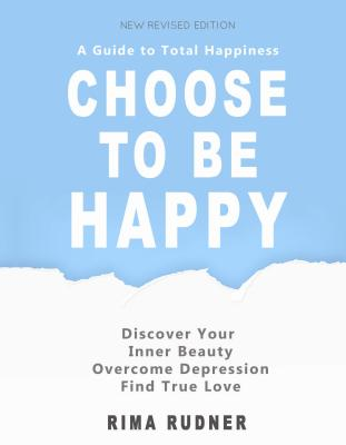 Choose to Be Happy: A Guide to Total Happiness - Rudner, Rima