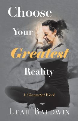 Choose Your Greatest Reality: A Channeled Work by Leah Baldwin - Baldwin, Leah