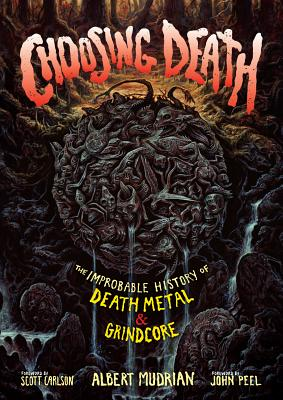 Choosing Death: The Improbable History of Death Metal & Grindcore - Mudrian, Albert, and Peel, John (Foreword by), and Carlson, Scott (Foreword by)