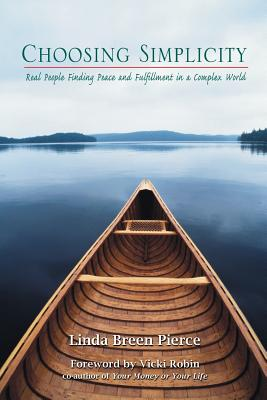 Choosing Simplicity: Real People Finding Peace and Fulfillment in a Complex World - Pierce, Linda Breen, and Robin, Vicki (Foreword by)