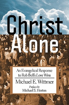 Christ Alone: An Evangelical Response to Rob Bell's Love Wins - Wittmer, Michael E, and Horton, Michael (Preface by)