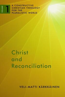 Christ and Reconciliation: A Constructive Christian Theology for the Pluralistic World, Volume 1 - Karkkainen, Veli-Matti