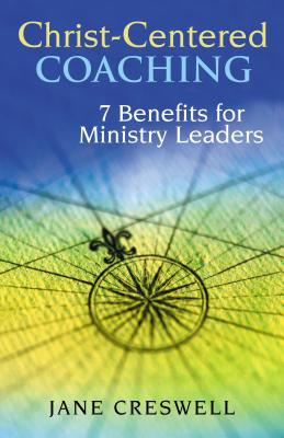 Christ-Centered Coaching: 7 Benefits for Ministry Leaders - Creswell, Jane