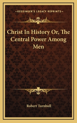 Christ in History Or, the Central Power Among Men - Turnbull, Robert