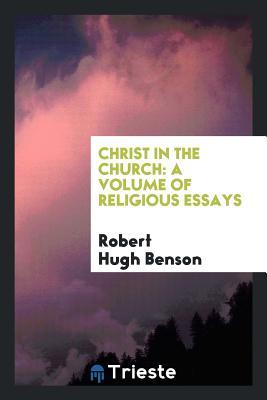 Christ in the Church: A Volume of Religious Essays - Benson, Robert Hugh, Msgr.