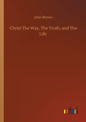 Christ The Way, The Truth, and The Life - Brown, John