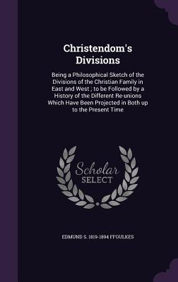 Christendom's Divisions: Being a Philosophical Sketch of the Divisions of the Christian Family in East and West; To Be Followed by a History of the Different Re-Unions Which Have Been Projected in Both Up to the Present Time - Ffoulkes, Edmund S 1819-1894