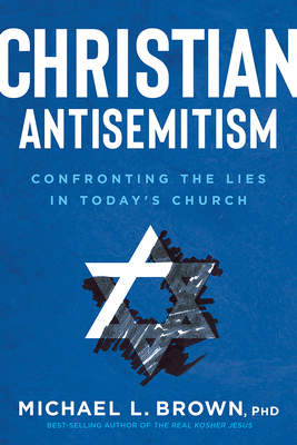 Christian Antisemitism: Confronting the Lies in Today's Church - Brown, Michael L
